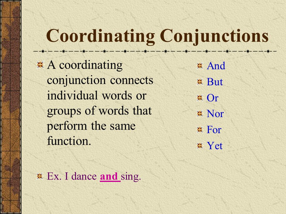 Coordinating Conjunctions A coordinating conjunction connects individual words or groups of words that perform the same function.