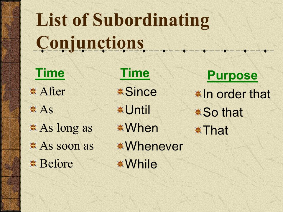 List of Subordinating Conjunctions After As As long as As soon as Before In order that So that That Since Until When Whenever While Time Purpose Time