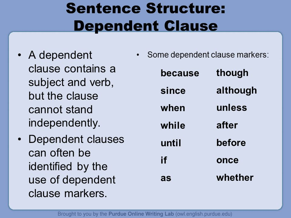 Sentence Structure: Dependent Clause A dependent clause contains a subject and verb, but the clause cannot stand independently.