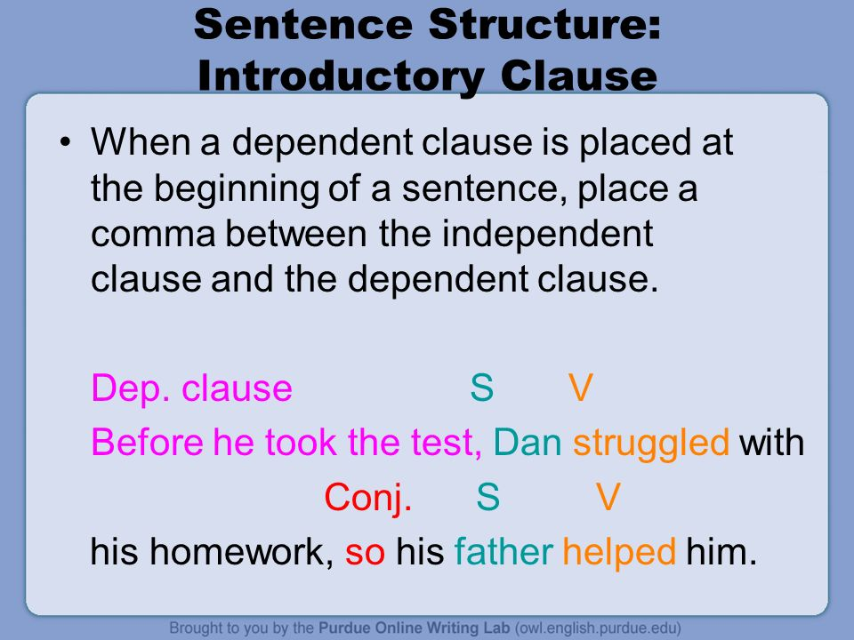 Sentence Structure: Introductory Clause When a dependent clause is placed at the beginning of a sentence, place a comma between the independent clause and the dependent clause.