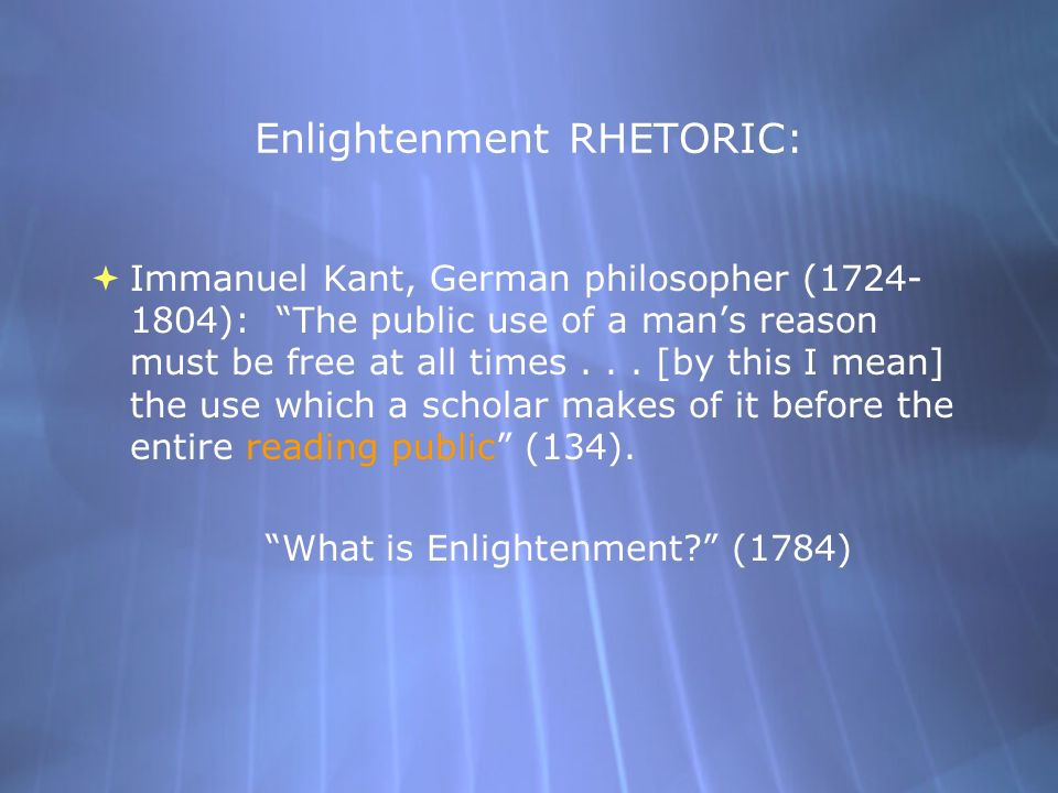 Enlightenment RHETORIC:  Immanuel Kant, German philosopher (1724- 1804): The public use of a man's reason must be free at all times...