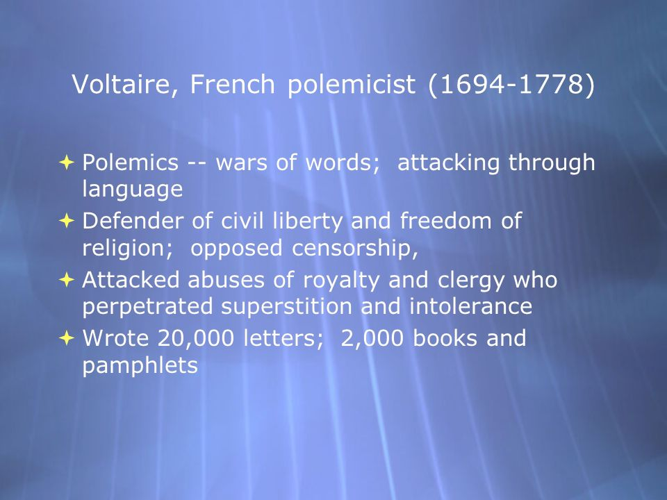 Voltaire, French polemicist (1694-1778)  Polemics -- wars of words; attacking through language  Defender of civil liberty and freedom of religion; opposed censorship,  Attacked abuses of royalty and clergy who perpetrated superstition and intolerance  Wrote 20,000 letters; 2,000 books and pamphlets  Polemics -- wars of words; attacking through language  Defender of civil liberty and freedom of religion; opposed censorship,  Attacked abuses of royalty and clergy who perpetrated superstition and intolerance  Wrote 20,000 letters; 2,000 books and pamphlets