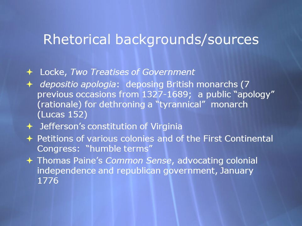 Rhetorical backgrounds/sources  Locke, Two Treatises of Government  depositio apologia: deposing British monarchs (7 previous occasions from 1327-1689; a public apology (rationale) for dethroning a tyrannical monarch (Lucas 152)  Jefferson's constitution of Virginia  Petitions of various colonies and of the First Continental Congress: humble terms  Thomas Paine's Common Sense, advocating colonial independence and republican government, January 1776  Locke, Two Treatises of Government  depositio apologia: deposing British monarchs (7 previous occasions from 1327-1689; a public apology (rationale) for dethroning a tyrannical monarch (Lucas 152)  Jefferson's constitution of Virginia  Petitions of various colonies and of the First Continental Congress: humble terms  Thomas Paine's Common Sense, advocating colonial independence and republican government, January 1776