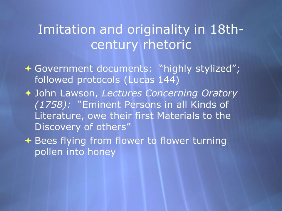 Imitation and originality in 18th- century rhetoric  Government documents: highly stylized ; followed protocols (Lucas 144)  John Lawson, Lectures Concerning Oratory (1758): Eminent Persons in all Kinds of Literature, owe their first Materials to the Discovery of others  Bees flying from flower to flower turning pollen into honey  Government documents: highly stylized ; followed protocols (Lucas 144)  John Lawson, Lectures Concerning Oratory (1758): Eminent Persons in all Kinds of Literature, owe their first Materials to the Discovery of others  Bees flying from flower to flower turning pollen into honey