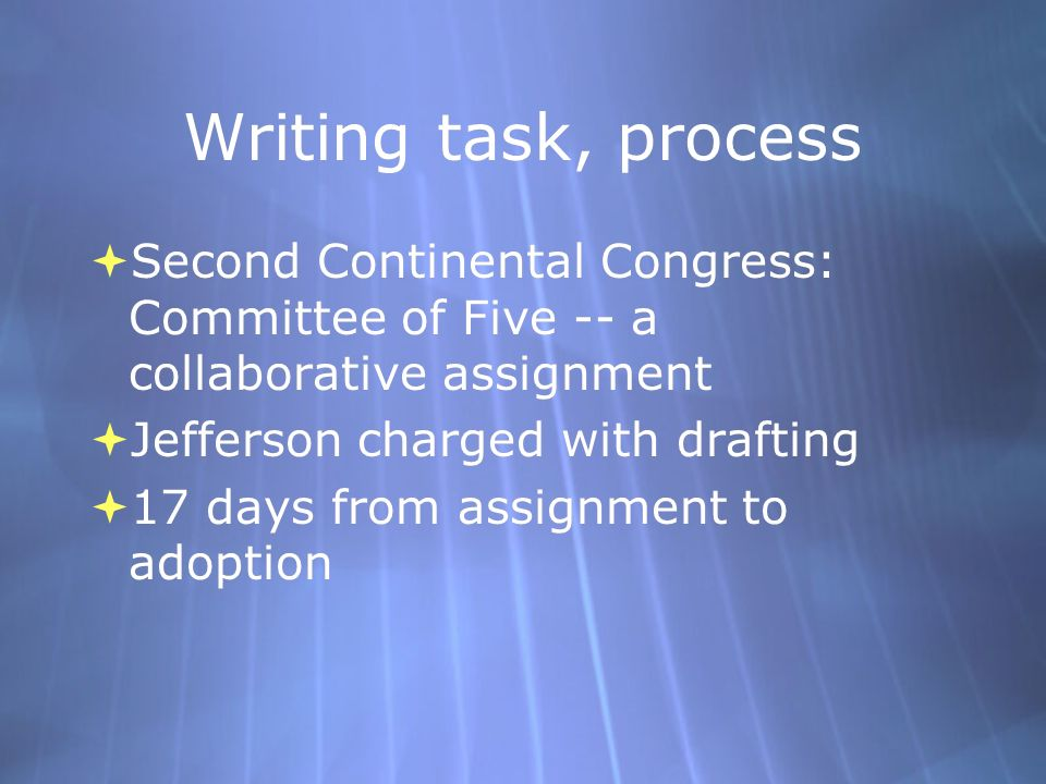 Writing task, process  Second Continental Congress: Committee of Five -- a collaborative assignment  Jefferson charged with drafting  17 days from assignment to adoption  Second Continental Congress: Committee of Five -- a collaborative assignment  Jefferson charged with drafting  17 days from assignment to adoption