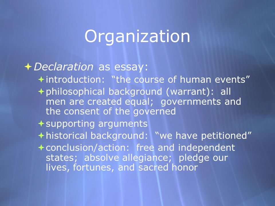 Organization  Declaration as essay:  introduction: the course of human events  philosophical background (warrant): all men are created equal; governments and the consent of the governed  supporting arguments  historical background: we have petitioned  conclusion/action: free and independent states; absolve allegiance; pledge our lives, fortunes, and sacred honor  Declaration as essay:  introduction: the course of human events  philosophical background (warrant): all men are created equal; governments and the consent of the governed  supporting arguments  historical background: we have petitioned  conclusion/action: free and independent states; absolve allegiance; pledge our lives, fortunes, and sacred honor