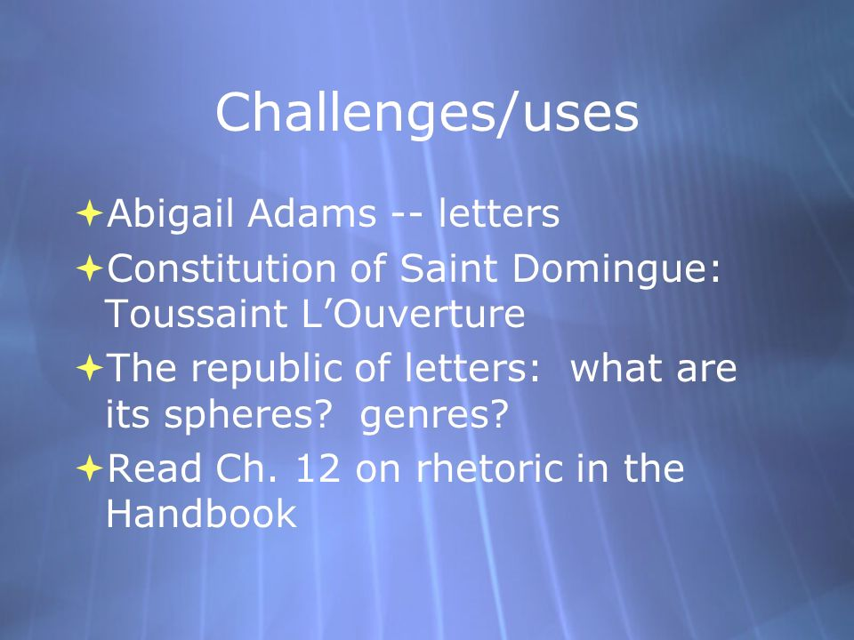 Challenges/uses  Abigail Adams -- letters  Constitution of Saint Domingue: Toussaint L'Ouverture  The republic of letters: what are its spheres.