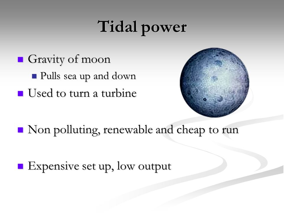 Tidal power Gravity of moon Gravity of moon Pulls sea up and down Pulls sea up and down Used to turn a turbine Used to turn a turbine Non polluting, renewable and cheap to run Non polluting, renewable and cheap to run Expensive set up, low output Expensive set up, low output