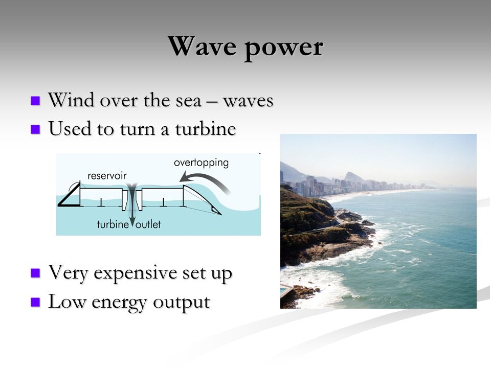 Wave power Wind over the sea – waves Wind over the sea – waves Used to turn a turbine Used to turn a turbine Very expensive set up Very expensive set up Low energy output Low energy output