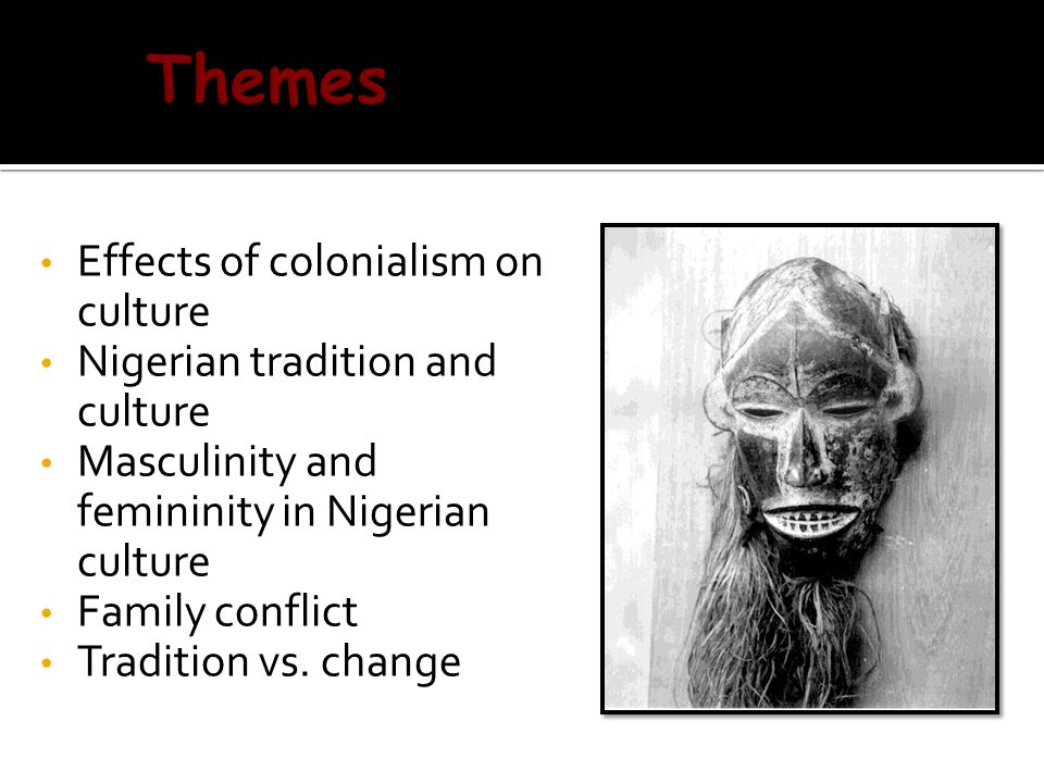 Effects of colonialism on culture Effects of colonialism on culture Nigerian tradition and culture Nigerian tradition and culture Masculinity and femininity in Nigerian culture Masculinity and femininity in Nigerian culture Family conflict Family conflict Tradition vs.