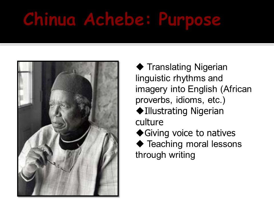  Translating Nigerian linguistic rhythms and imagery into English (African proverbs, idioms, etc.)  Illustrating Nigerian culture  Giving voice to natives  Teaching moral lessons through writing