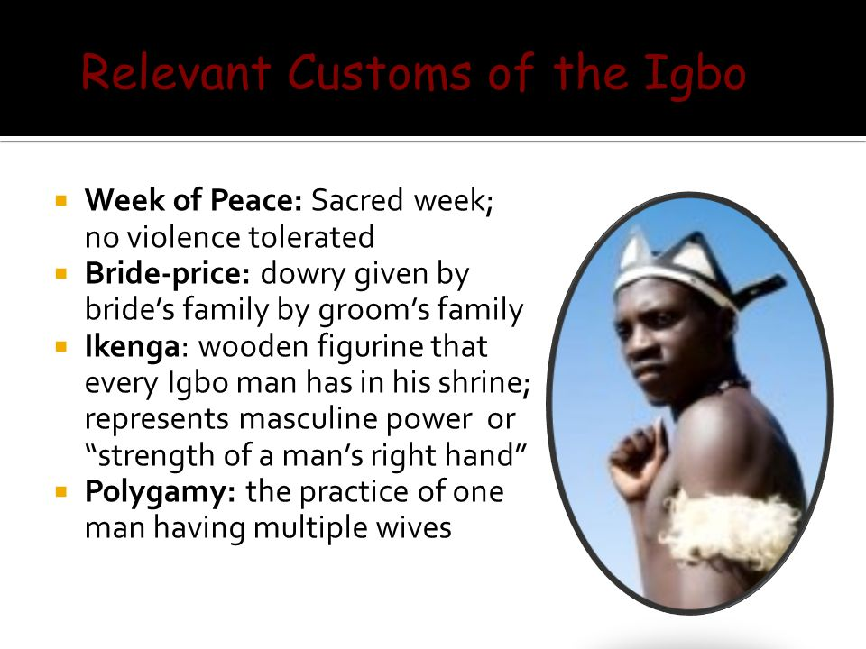  Week of Peace: Sacred week; no violence tolerated  Bride-price: dowry given by bride's family by groom's family  Ikenga: wooden figurine that every Igbo man has in his shrine; represents masculine power or strength of a man's right hand  Polygamy: the practice of one man having multiple wives Relevant Customs of the Igbo