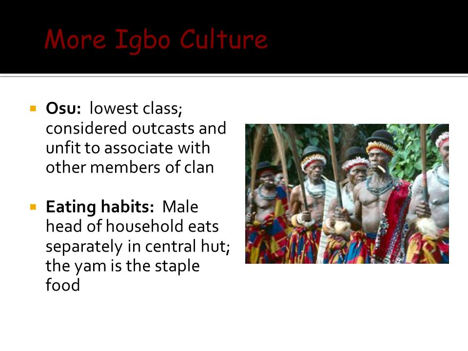  Osu: lowest class; considered outcasts and unfit to associate with other members of clan  Eating habits: Male head of household eats separately in central hut; the yam is the staple food More Igbo Culture