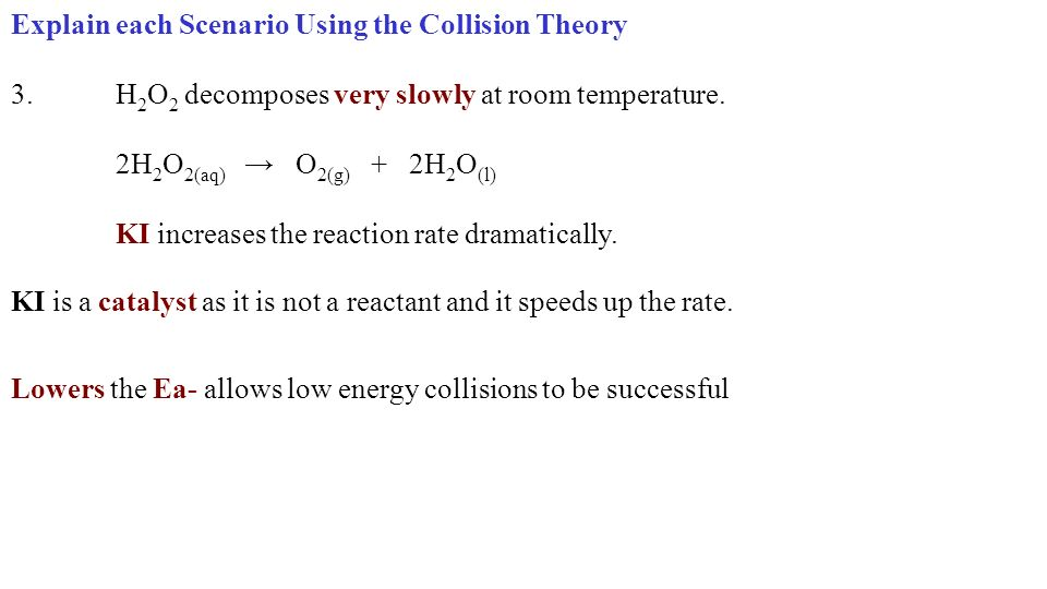 Explain each Scenario Using the Collision Theory 3.H 2 O 2 decomposes very slowly at room temperature.
