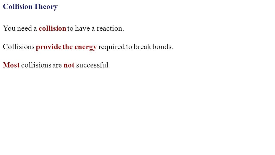 Collision Theory Most collisions are not successful Collisions provide the energy required to break bonds.