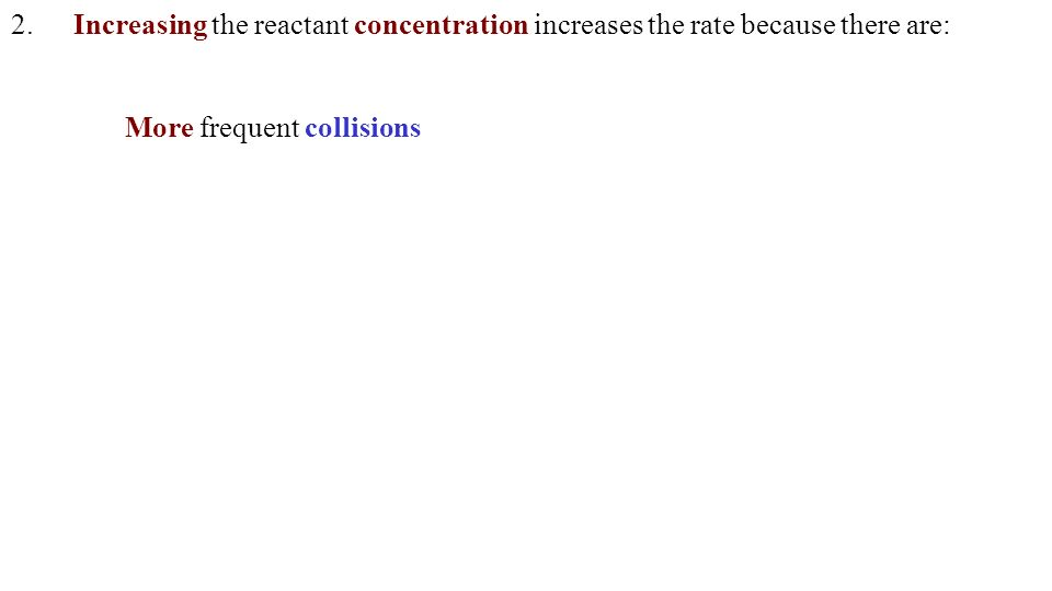 2.Increasing the reactant concentration increases the rate because there are: More frequent collisions