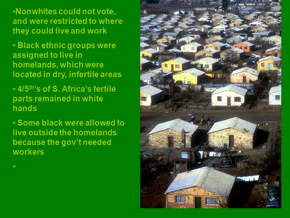 Nonwhites could not vote, and were restricted to where they could live and work Black ethnic groups were assigned to live in homelands, which were located in dry, infertile areas 4/5 th 's of S.