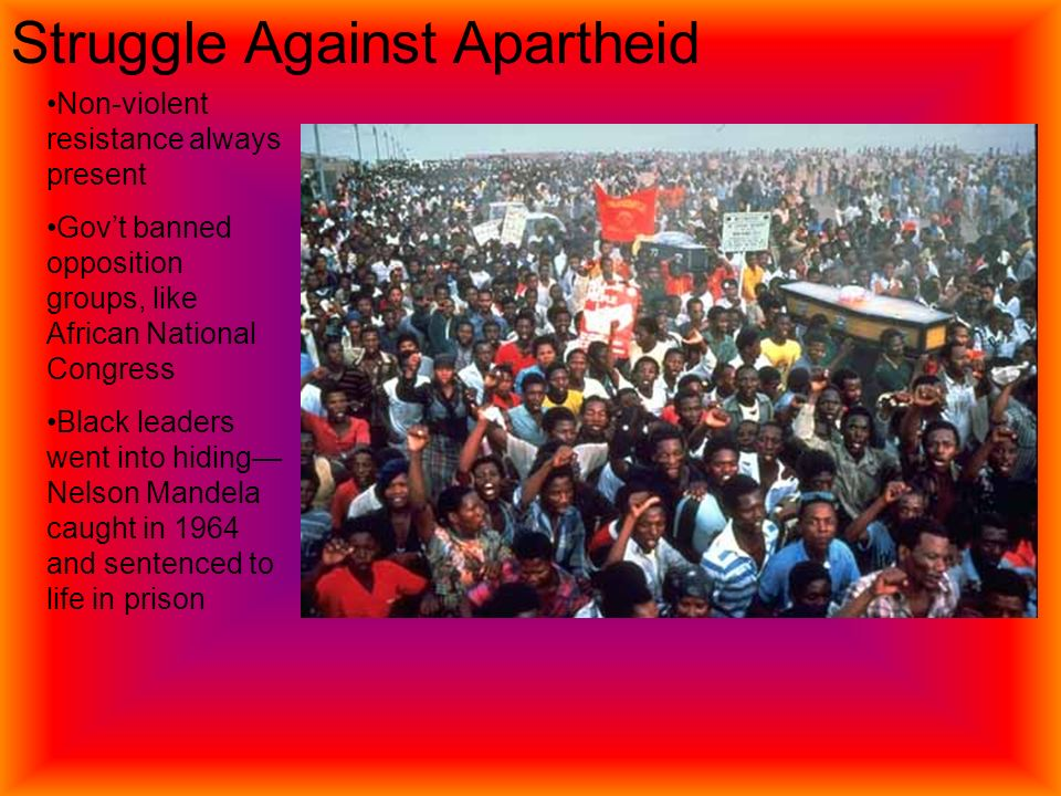 Struggle Against Apartheid Non-violent resistance always present Gov't banned opposition groups, like African National Congress Black leaders went into hiding— Nelson Mandela caught in 1964 and sentenced to life in prison