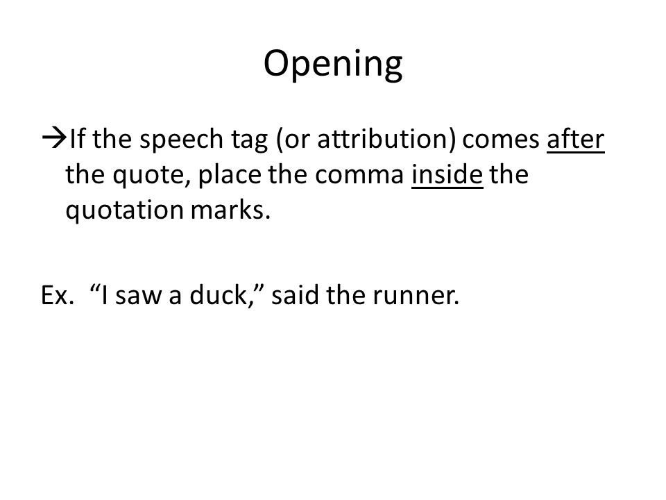 Opening  If the speech tag (or attribution) comes after the quote, place the comma inside the quotation marks.