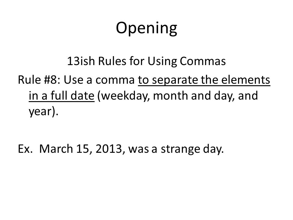 Opening 13ish Rules for Using Commas Rule #8: Use a comma to separate the elements in a full date (weekday, month and day, and year).