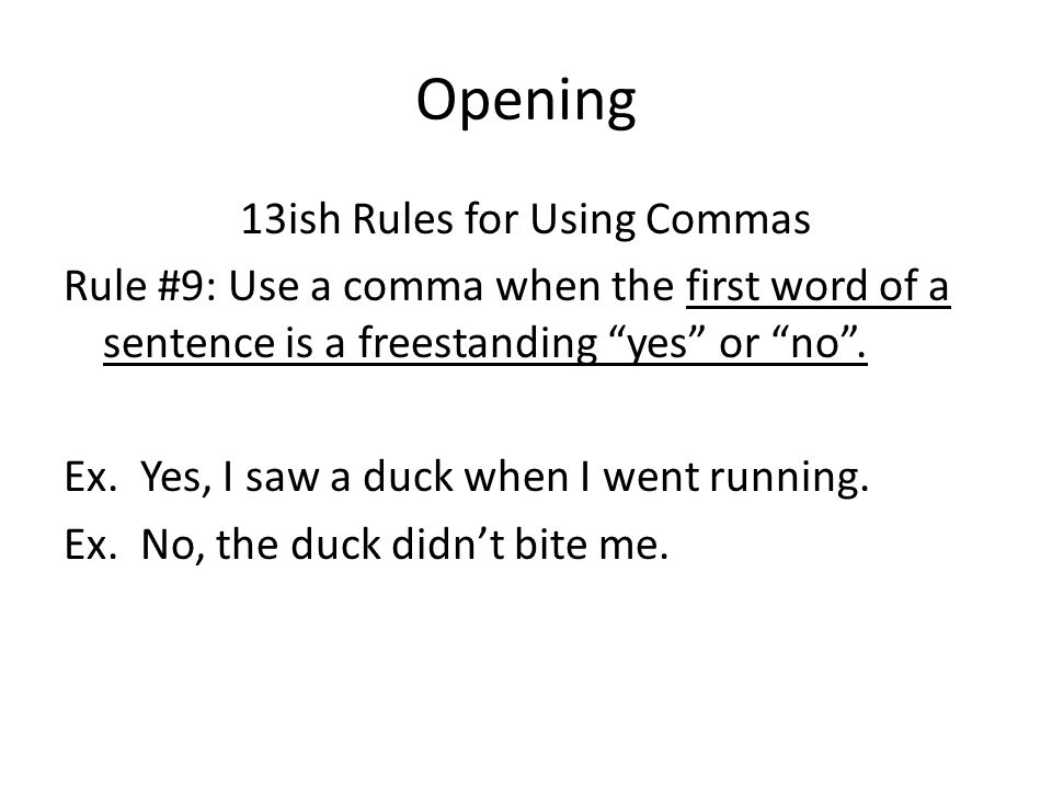 Opening 13ish Rules for Using Commas Rule #9: Use a comma when the first word of a sentence is a freestanding yes or no .