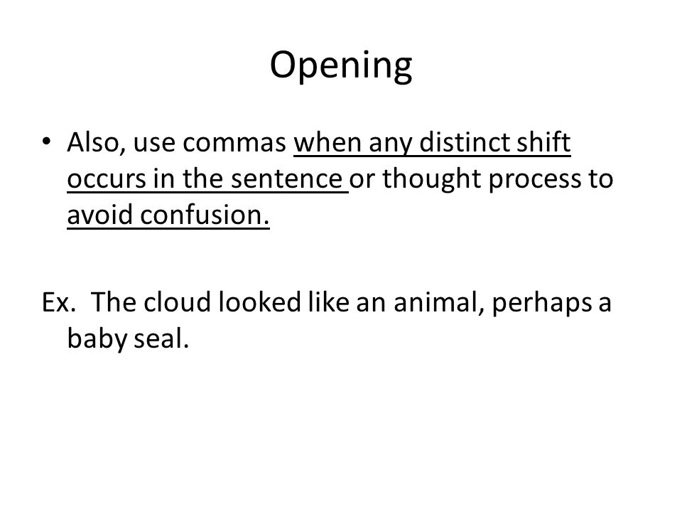 Opening Also, use commas when any distinct shift occurs in the sentence or thought process to avoid confusion.