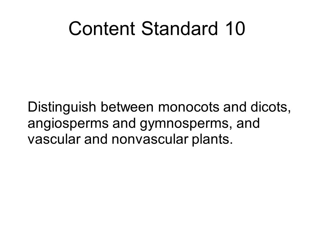 Content Standard 10 Distinguish between monocots and dicots, angiosperms and gymnosperms, and vascular and nonvascular plants.