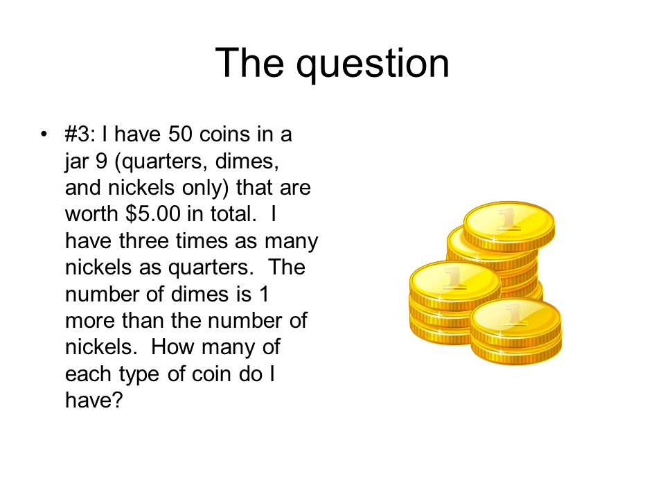 The question #3: I have 50 coins in a jar 9 (quarters, dimes, and nickels only) that are worth $5.00 in total.
