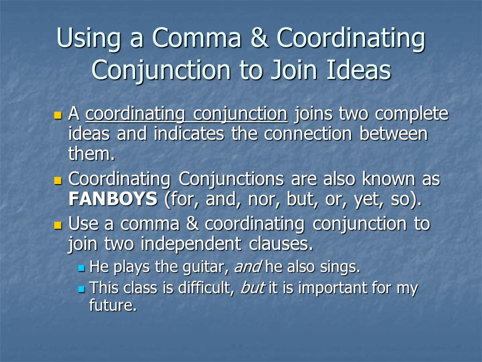 Using a Comma & Coordinating Conjunction to Join Ideas A coordinating conjunction joins two complete ideas and indicates the connection between them.
