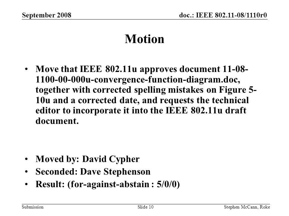 doc.: IEEE /1110r0 Submission September 2008 Stephen McCann, RokeSlide 10 Motion Move that IEEE u approves document u-convergence-function-diagram.doc, together with corrected spelling mistakes on Figure 5- 10u and a corrected date, and requests the technical editor to incorporate it into the IEEE u draft document.