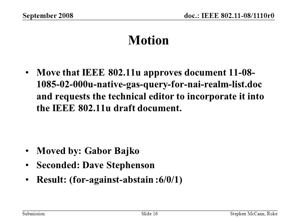 doc.: IEEE /1110r0 Submission September 2008 Stephen McCann, RokeSlide 16 Motion Move that IEEE u approves document u-native-gas-query-for-nai-realm-list.doc and requests the technical editor to incorporate it into the IEEE u draft document.