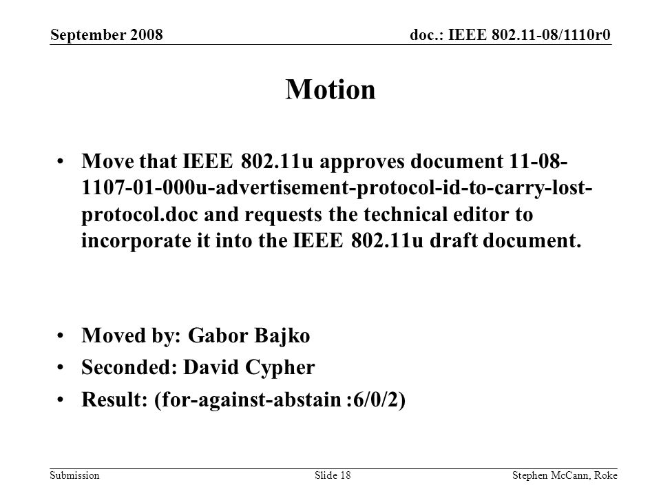 doc.: IEEE /1110r0 Submission September 2008 Stephen McCann, RokeSlide 18 Motion Move that IEEE u approves document u-advertisement-protocol-id-to-carry-lost- protocol.doc and requests the technical editor to incorporate it into the IEEE u draft document.