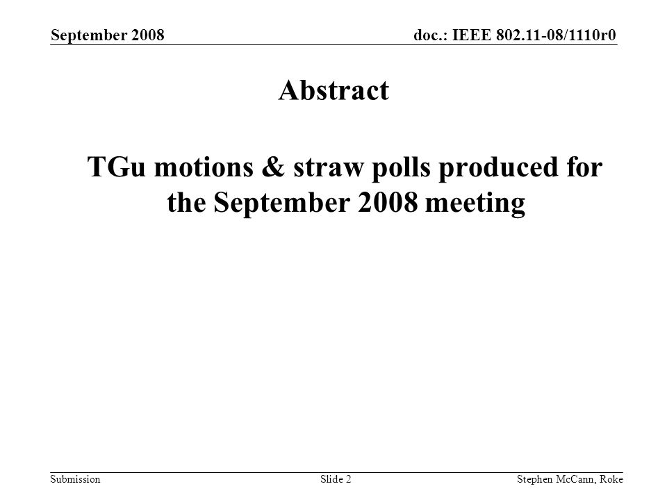 doc.: IEEE /1110r0 Submission September 2008 Stephen McCann, RokeSlide 2 Abstract TGu motions & straw polls produced for the September 2008 meeting