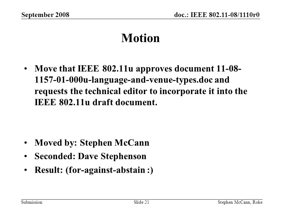 doc.: IEEE /1110r0 Submission September 2008 Stephen McCann, RokeSlide 21 Motion Move that IEEE u approves document u-language-and-venue-types.doc and requests the technical editor to incorporate it into the IEEE u draft document.