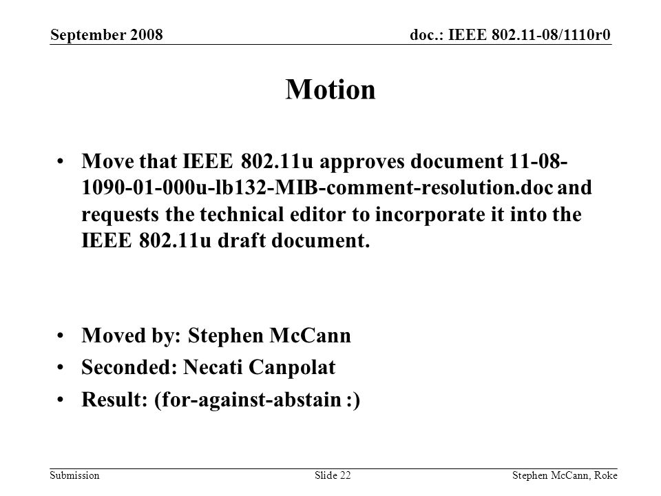 doc.: IEEE /1110r0 Submission September 2008 Stephen McCann, RokeSlide 22 Motion Move that IEEE u approves document u-lb132-MIB-comment-resolution.doc and requests the technical editor to incorporate it into the IEEE u draft document.