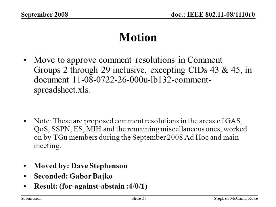 doc.: IEEE /1110r0 Submission September 2008 Stephen McCann, RokeSlide 27 Motion Move to approve comment resolutions in Comment Groups 2 through 29 inclusive, excepting CIDs 43 & 45, in document u-lb132-comment- spreadsheet.xls.