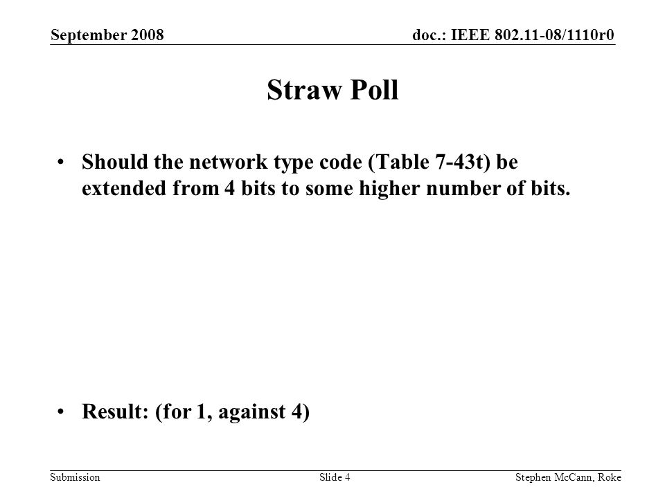 doc.: IEEE /1110r0 Submission September 2008 Stephen McCann, RokeSlide 4 Straw Poll Should the network type code (Table 7-43t) be extended from 4 bits to some higher number of bits.