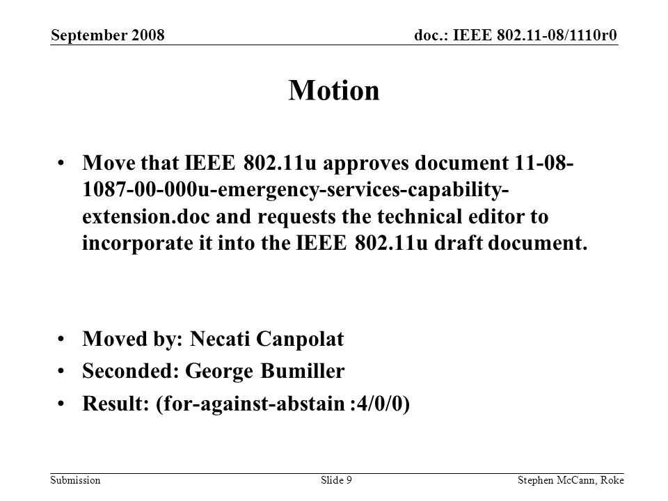 doc.: IEEE /1110r0 Submission September 2008 Stephen McCann, RokeSlide 9 Motion Move that IEEE u approves document u-emergency-services-capability- extension.doc and requests the technical editor to incorporate it into the IEEE u draft document.