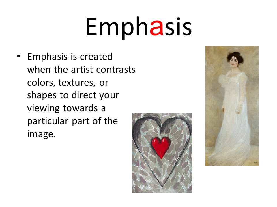 Emph a sis Emphasis is created when the artist contrasts colors, textures, or shapes to direct your viewing towards a particular part of the image.