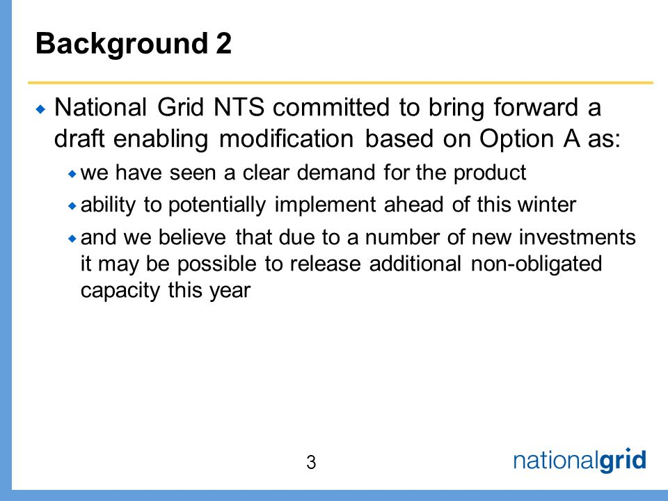 Background 2  National Grid NTS committed to bring forward a draft enabling modification based on Option A as:  we have seen a clear demand for the product  ability to potentially implement ahead of this winter  and we believe that due to a number of new investments it may be possible to release additional non-obligated capacity this year 3