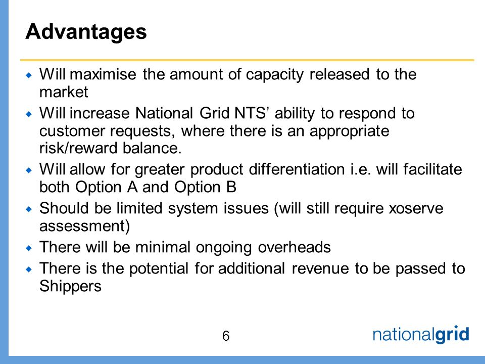 Advantages  Will maximise the amount of capacity released to the market  Will increase National Grid NTS' ability to respond to customer requests, where there is an appropriate risk/reward balance.