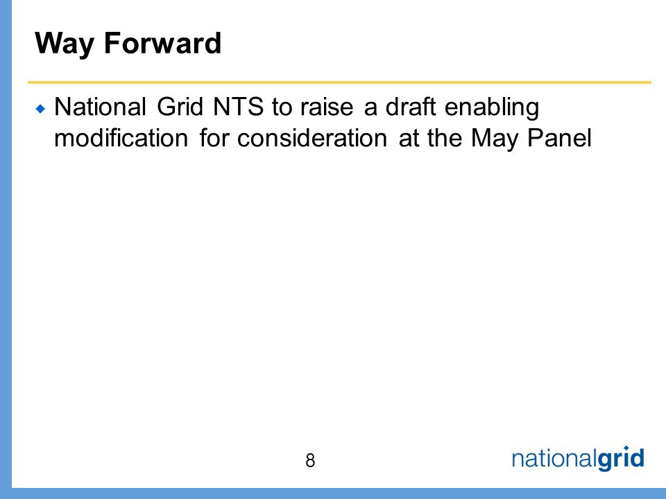 Way Forward  National Grid NTS to raise a draft enabling modification for consideration at the May Panel 8