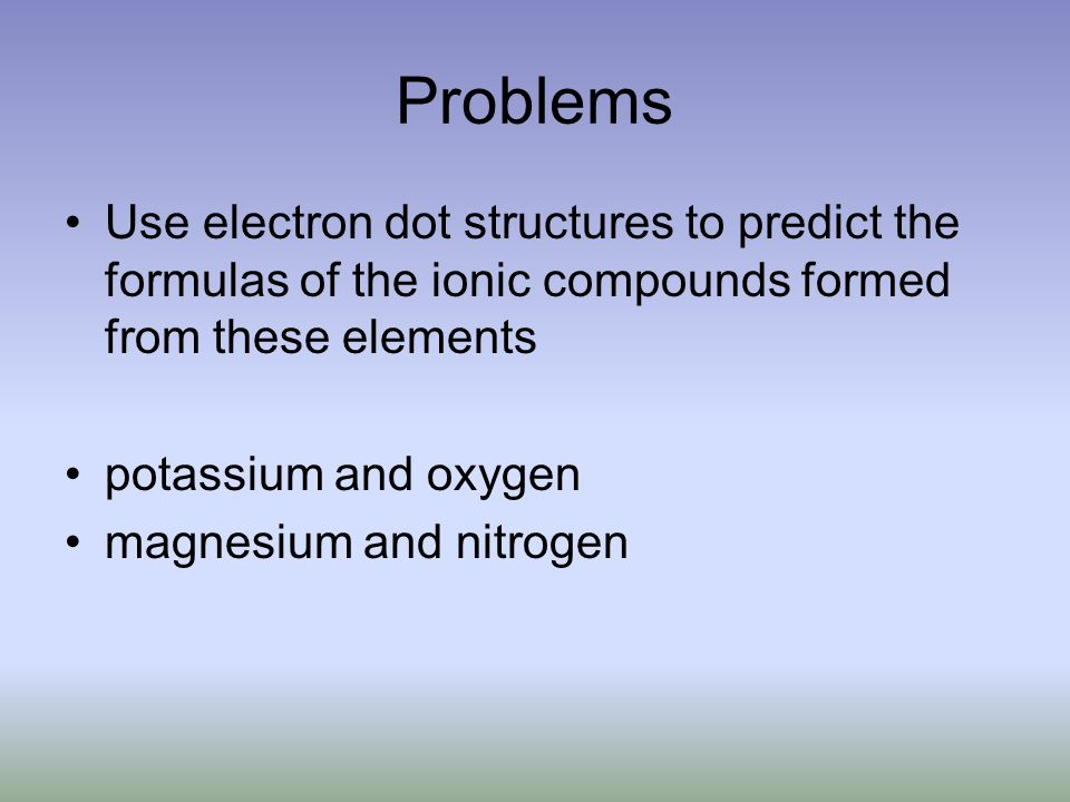 Problems Use electron dot structures to predict the formulas of the ionic compounds formed from these elements potassium and oxygen magnesium and nitrogen