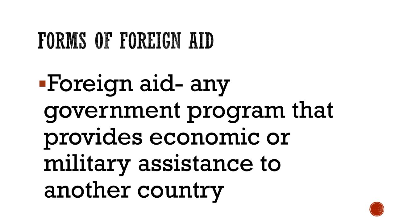  Foreign aid- any government program that provides economic or military assistance to another country