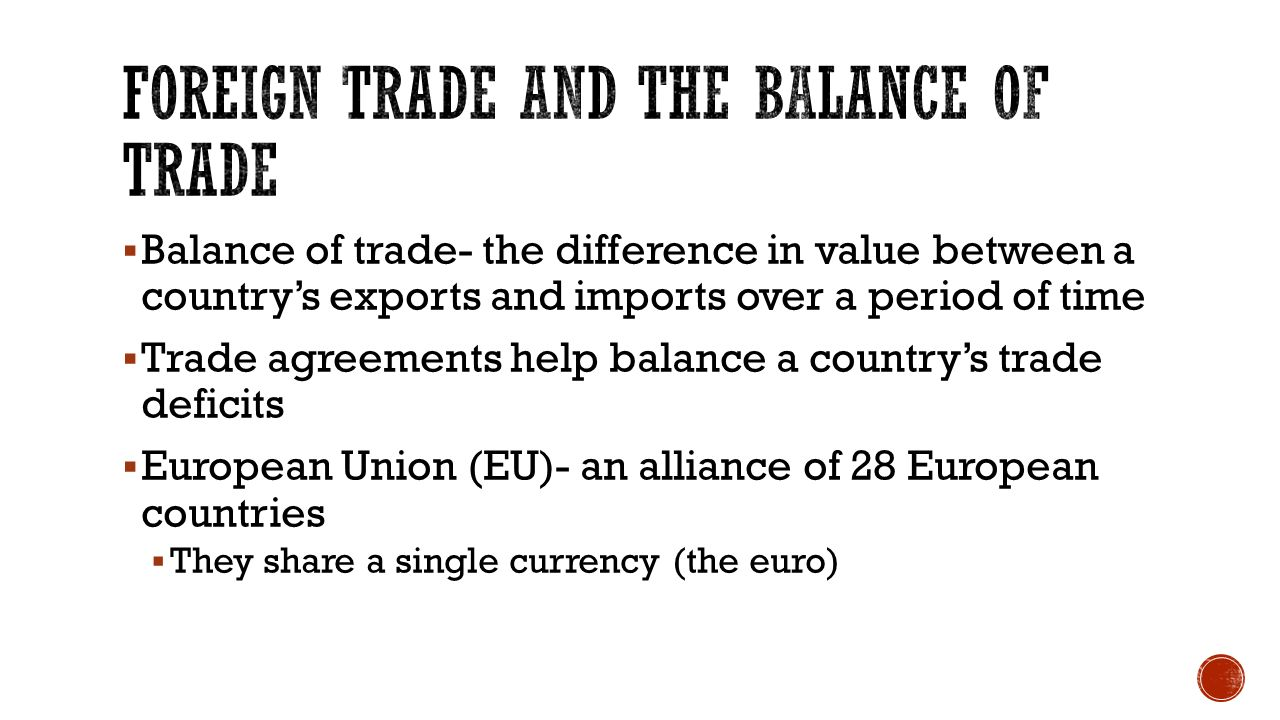  Balance of trade- the difference in value between a country's exports and imports over a period of time  Trade agreements help balance a country's trade deficits  European Union (EU)- an alliance of 28 European countries  They share a single currency (the euro)