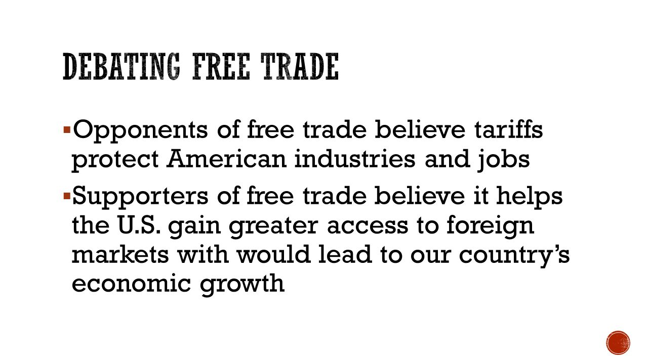  Opponents of free trade believe tariffs protect American industries and jobs  Supporters of free trade believe it helps the U.S.
