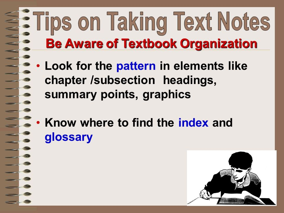 Look for the pattern in elements like chapter /subsection headings, summary points, graphics Know where to find the index and glossary Be Aware of Textbook Organization
