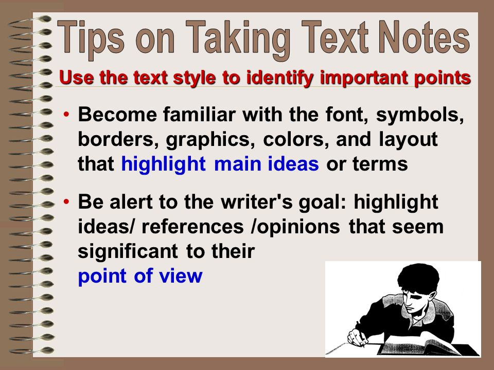 Become familiar with the font, symbols, borders, graphics, colors, and layout that highlight main ideas or terms Be alert to the writer s goal: highlight ideas/ references /opinions that seem significant to their point of view Use the text style to identify important points