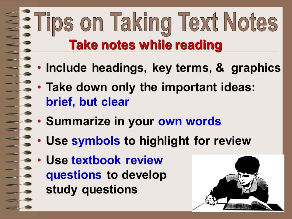 Include headings, key terms, & graphics Take down only the important ideas: brief, but clear Summarize in your own words Use symbols to highlight for review Use textbook review questions to develop study questions Take notes while reading