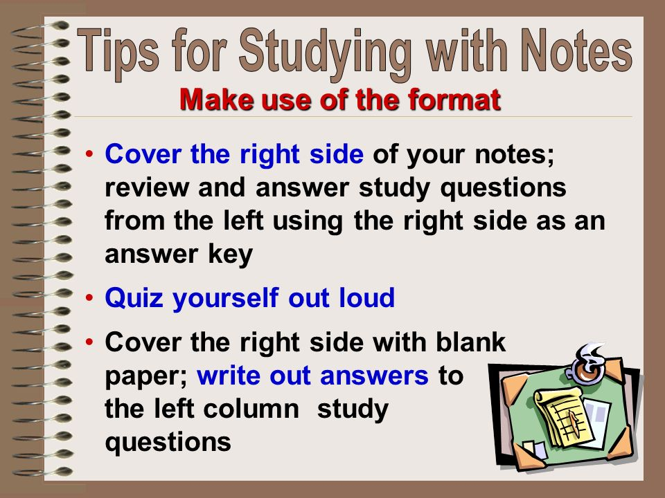 Cover the right side of your notes; review and answer study questions from the left using the right side as an answer key Quiz yourself out loud Cover the right side with blank paper; write out answers to the left column study questions Make use of the format